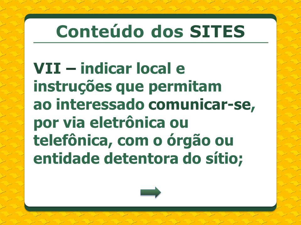 Conteúdo dos SITES VII – indicar local e instruções que permitam ao interessado comunicar-se, por via eletrônica ou telefônica, com o órgão ou entidad
