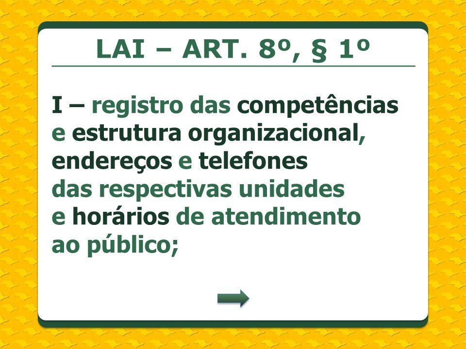 LAI – ART. 8º, § 1º I – registro das competências e estrutura organizacional, endereços e telefones das respectivas unidades e horários de atendimento
