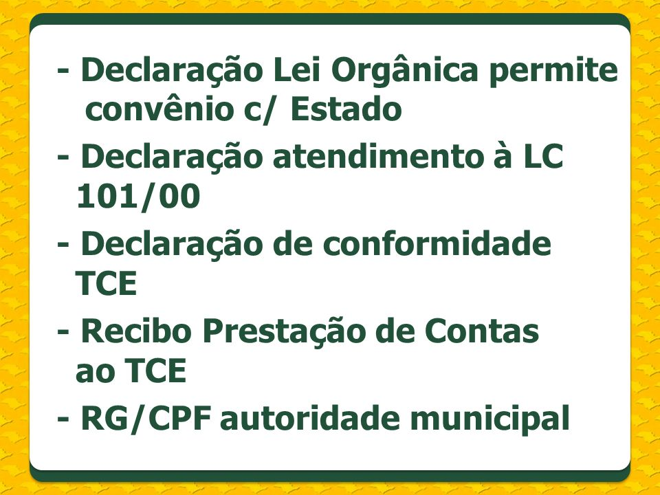 - Declaração Lei Orgânica permite convênio c/ Estado - Declaração atendimento à LC 101/00 - Declaração de conformidade TCE - Recibo Prestação de Conta