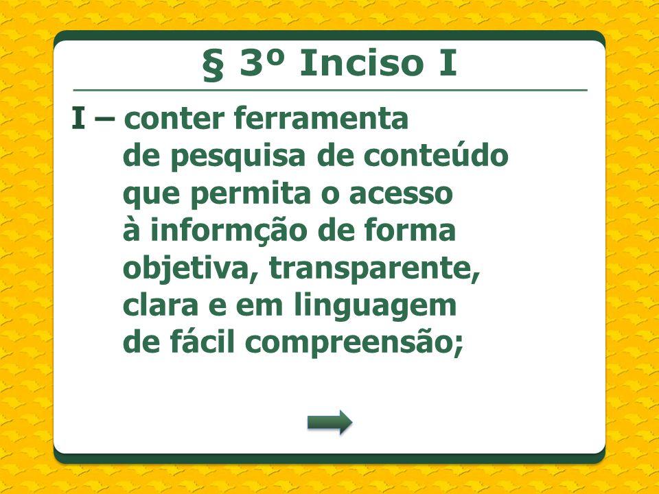 I – conter ferramenta de pesquisa de conteúdo que permita o acesso à informção de forma objetiva, transparente, clara e em linguagem de fácil compreensão; § 3º Inciso I