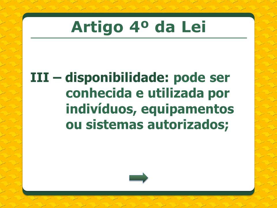 Artigo 4º da Lei III – disponibilidade: pode ser conhecida e utilizada por indivíduos, equipamentos ou sistemas autorizados;