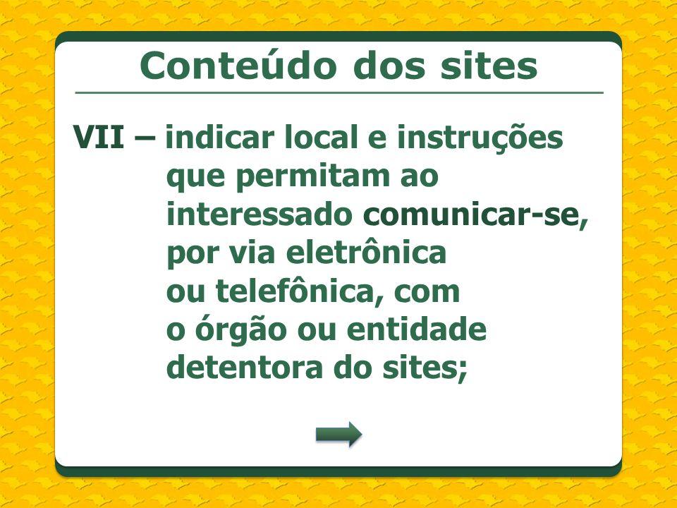 Conteúdo dos sites VII – indicar local e instruções que permitam ao interessado comunicar-se, por via eletrônica ou telefônica, com o órgão ou entidade detentora do sites;