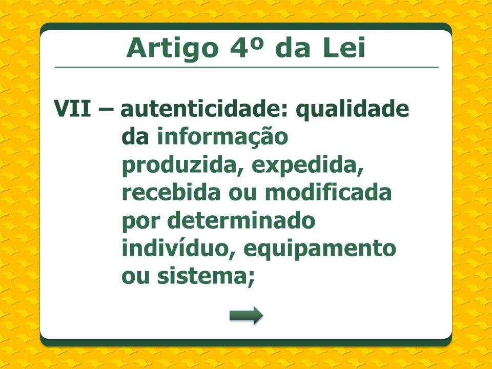 Artigo 4º da Lei VII – autenticidade: qualidade da informação produzida, expedida, recebida ou modificada por determinado indivíduo, equipamento ou sistema;