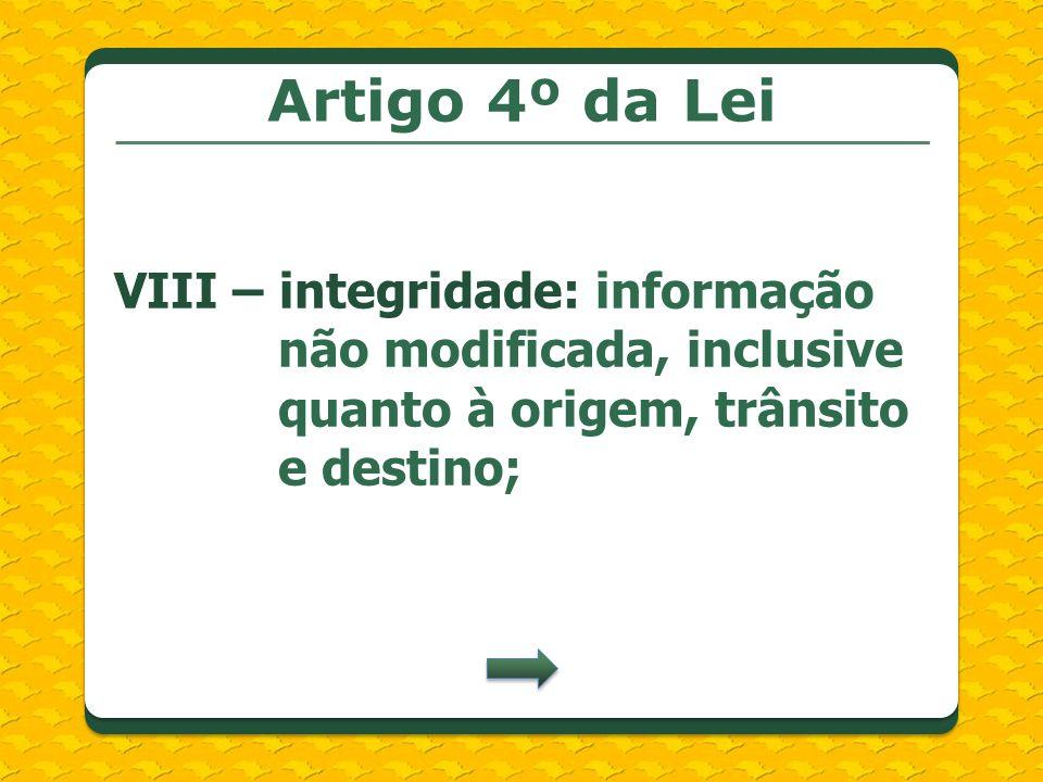 Artigo 4º da Lei VIII – integridade: informação não modificada, inclusive quanto à origem, trânsito e destino;