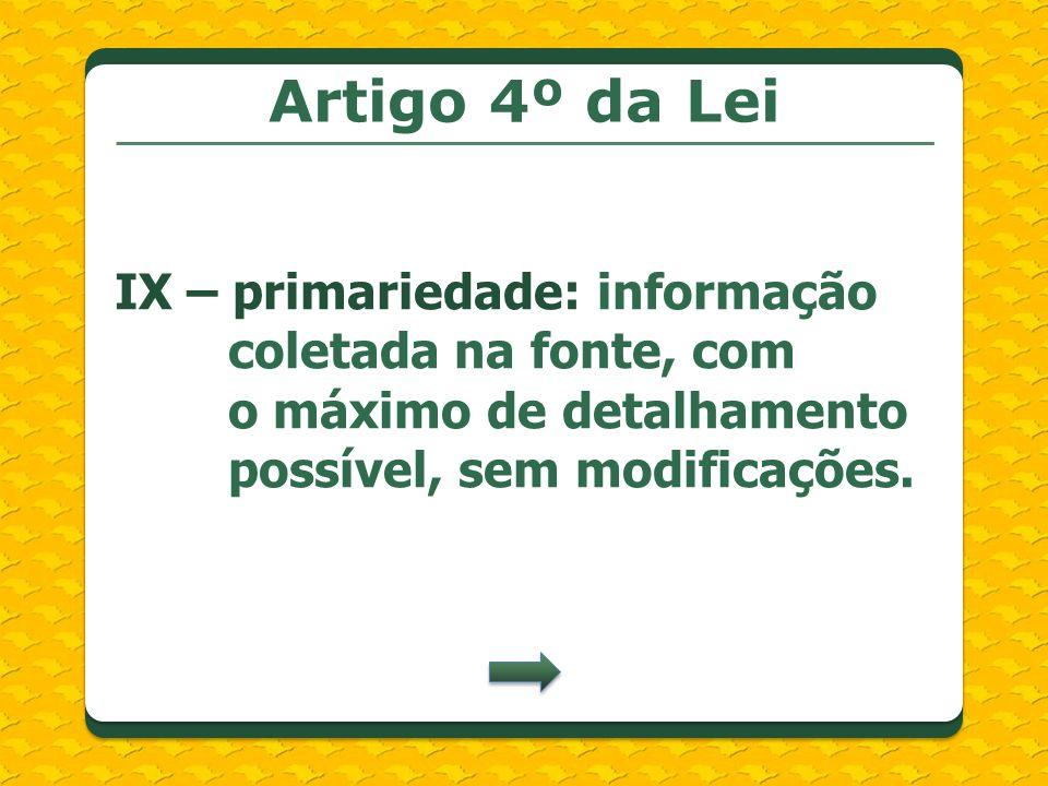 Artigo 4º da Lei IX – primariedade: informação coletada na fonte, com o máximo de detalhamento possível, sem modificações.
