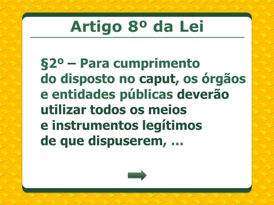 Artigo 8º da Lei §2º – Para cumprimento do disposto no caput, os órgãos e entidades públicas deverão utilizar todos os meios e instrumentos legítimos de que dispuserem, …