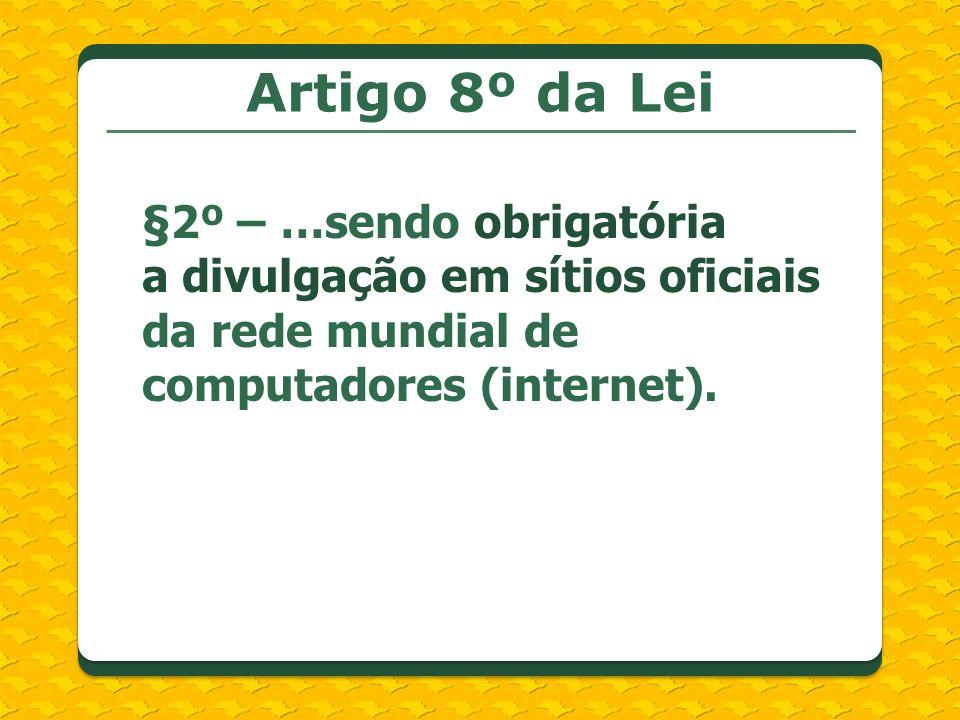 Artigo 8º da Lei §2º – …sendo obrigatória a divulgação em sítios oficiais da rede mundial de computadores (internet).