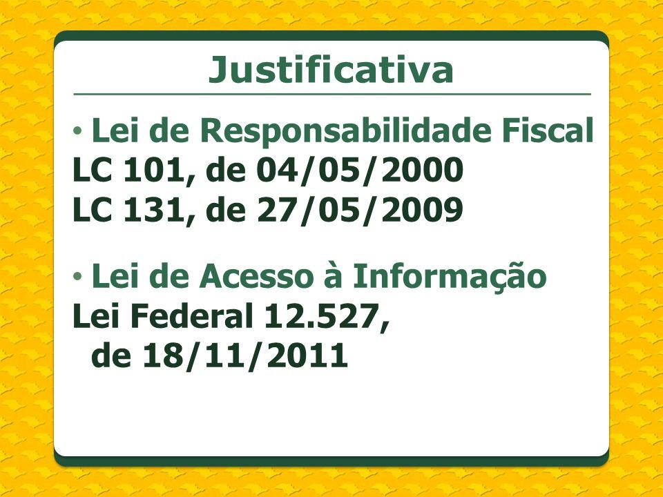 Justificativa Lei de Responsabilidade Fiscal LC 101, de 04/05/2000 LC 131, de 27/05/2009 Lei de Acesso à Informação Lei Federal 12.527, de 18/11/2011