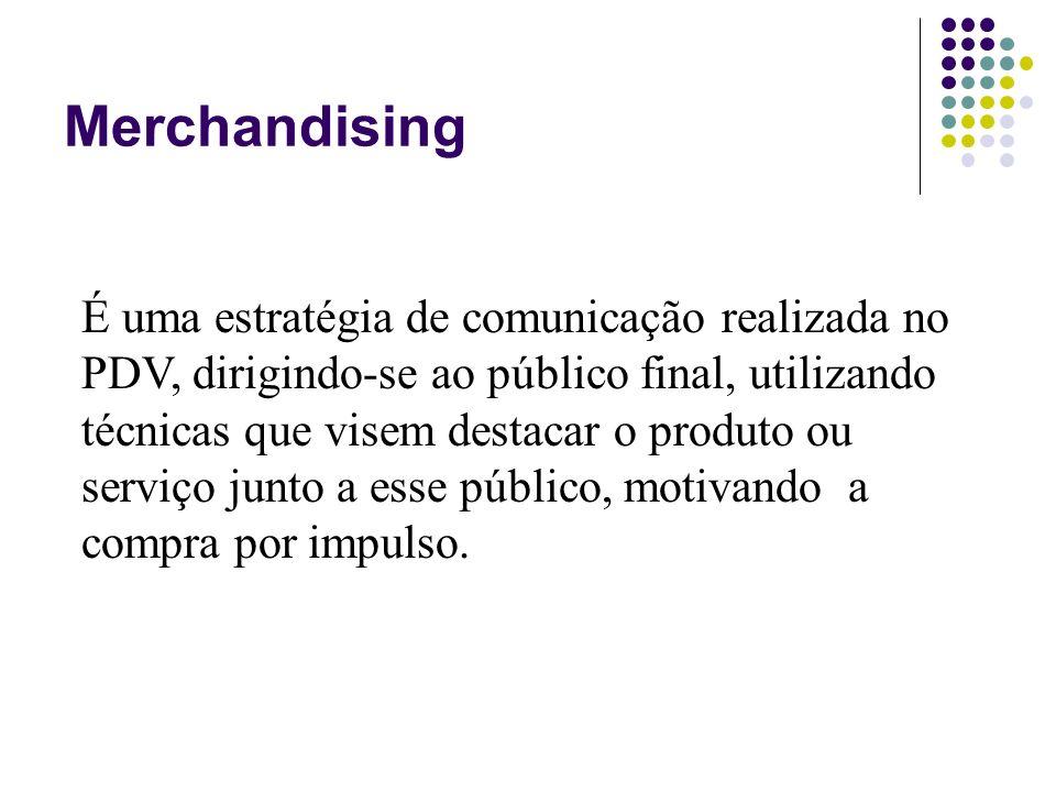 Merchandising É uma estratégia de comunicação realizada no PDV, dirigindo-se ao público final, utilizando técnicas que visem destacar o produto ou ser