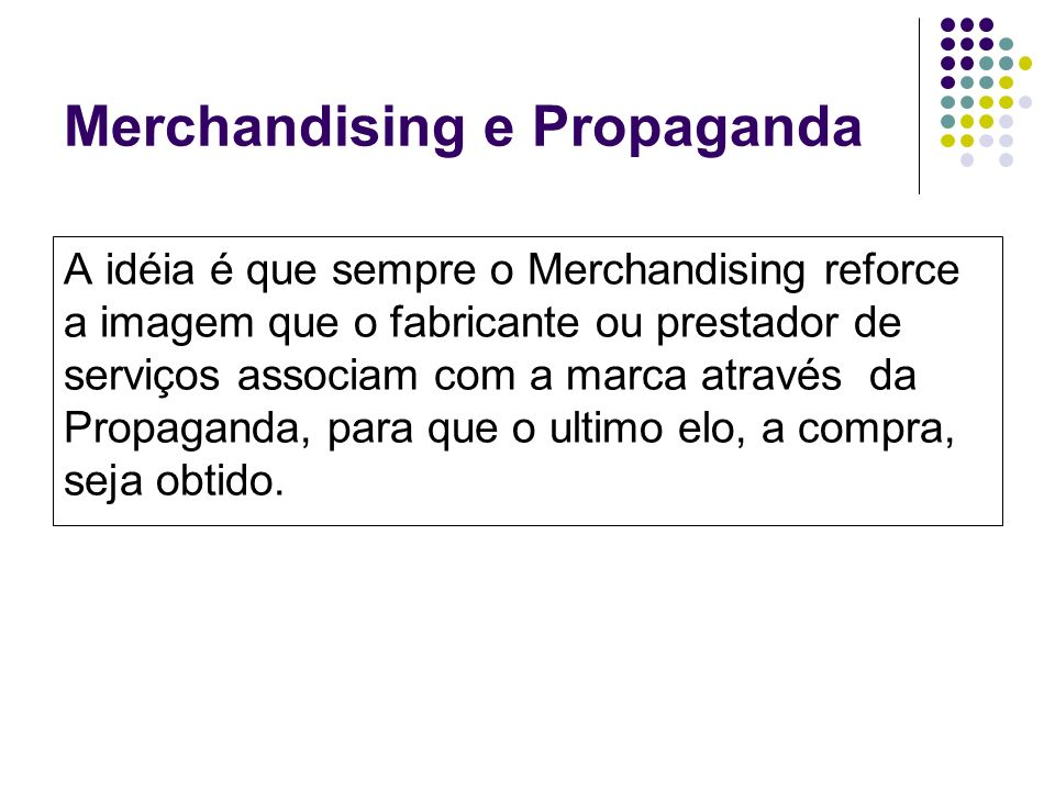 Merchandising e Propaganda A idéia é que sempre o Merchandising reforce a imagem que o fabricante ou prestador de serviços associam com a marca atravé