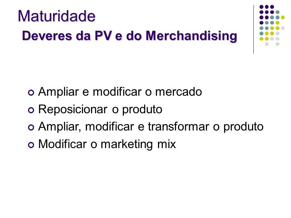 Ampliar e modificar o mercado Reposicionar o produto Ampliar, modificar e transformar o produto Modificar o marketing mix Maturidade Deveres da PV e d