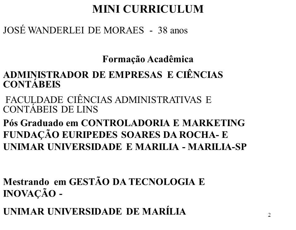2 JOSÉ WANDERLEI DE MORAES - 38 anos MINI CURRICULUM Formação Acadêmica ADMINISTRADOR DE EMPRESAS E CIÊNCIAS CONTÁBEIS FACULDADE CIÊNCIAS ADMINISTRATIVAS E CONTÁBEIS DE LINS Pós Graduado em CONTROLADORIA E MARKETING FUNDAÇÃO EURIPEDES SOARES DA ROCHA- E UNIMAR UNIVERSIDADE E MARILIA - MARILIA-SP Mestrando em GESTÃO DA TECNOLOGIA E INOVAÇÃO - UNIMAR UNIVERSIDADE DE MARÍLIA