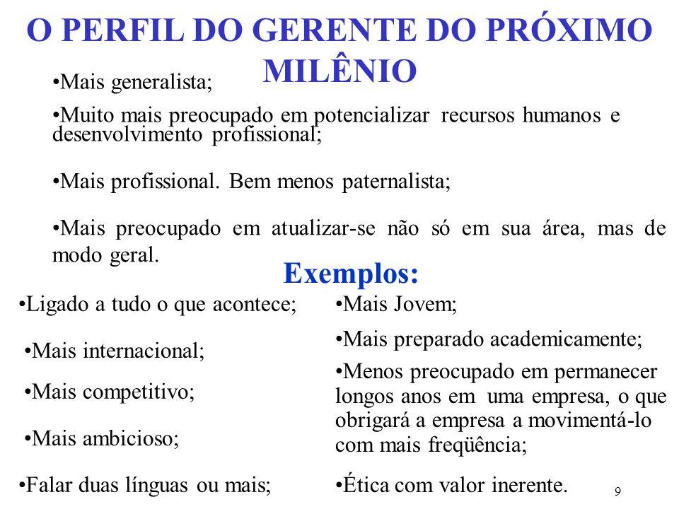 9 O PERFIL DO GERENTE DO PRÓXIMO MILÊNIO Mais generalista; Muito mais preocupado em potencializar recursos humanos e desenvolvimento profissional; Mais profissional.