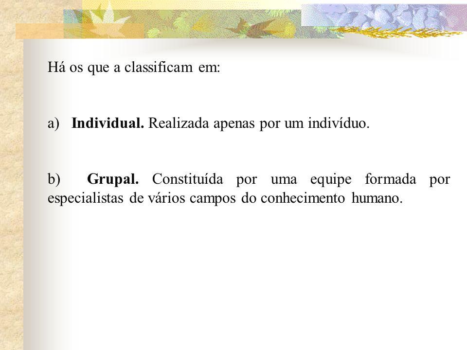 Há os que a classificam em: a) Individual. Realizada apenas por um indivíduo. b) Grupal. Constituída por uma equipe formada por especialistas de vário
