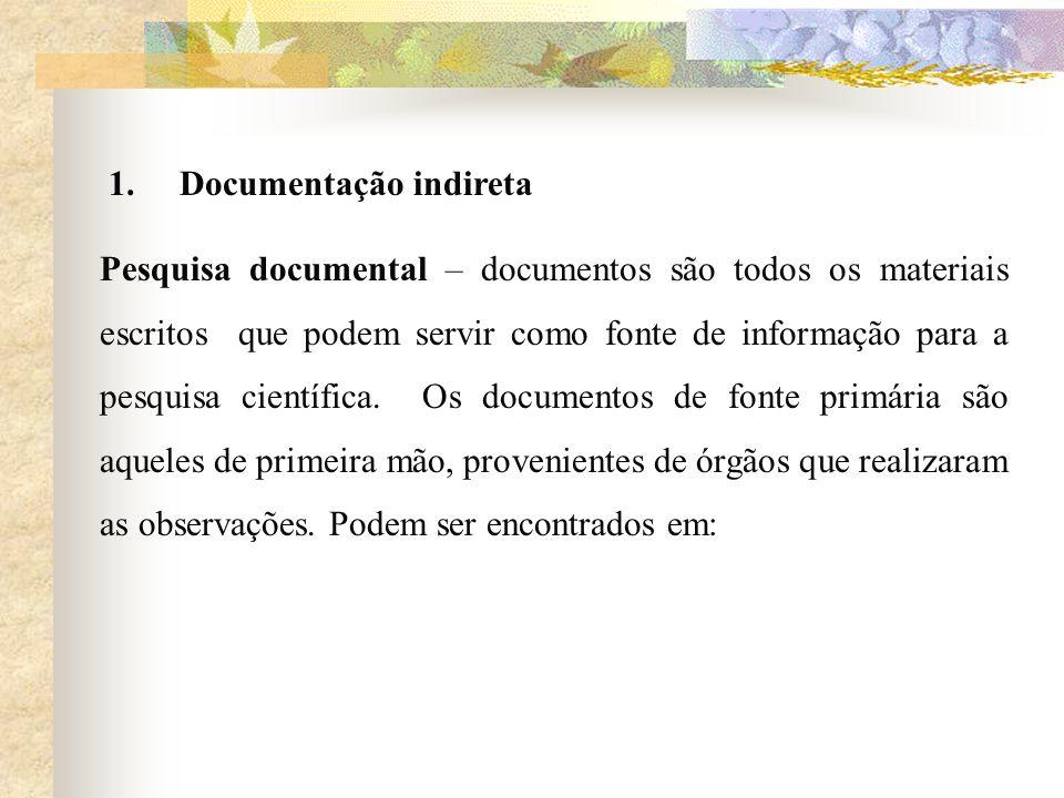 1. Documentação indireta Pesquisa documental – documentos são todos os materiais escritos que podem servir como fonte de informação para a pesquisa ci