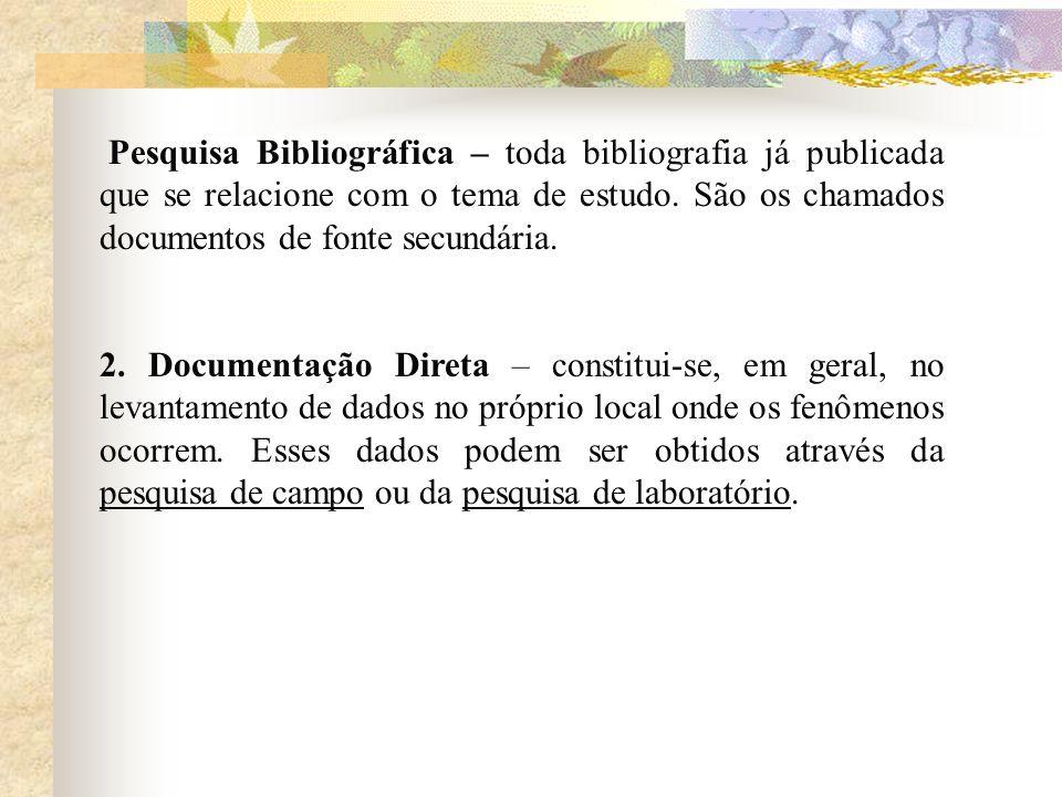 Pesquisa Bibliográfica – toda bibliografia já publicada que se relacione com o tema de estudo. São os chamados documentos de fonte secundária. 2. Docu
