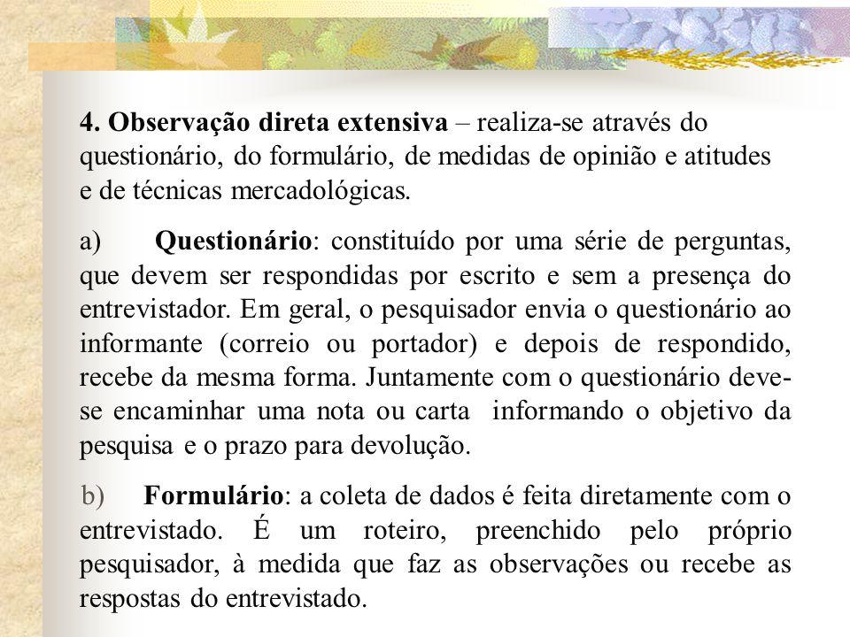 4. Observação direta extensiva – realiza-se através do questionário, do formulário, de medidas de opinião e atitudes e de técnicas mercadológicas. a)
