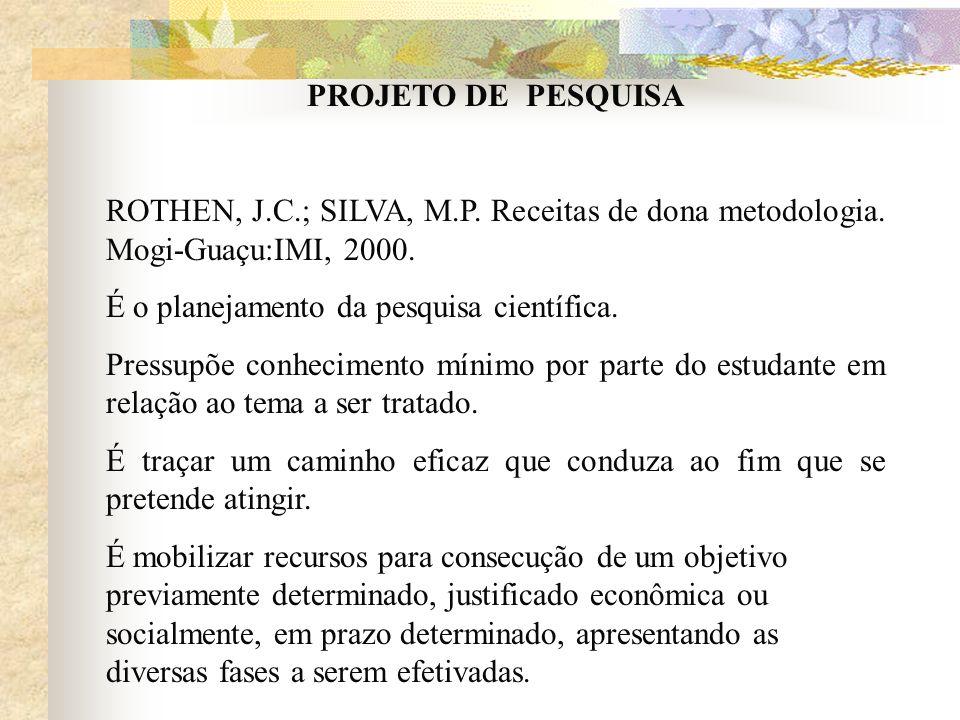 PROJETO DE PESQUISA ROTHEN, J.C.; SILVA, M.P. Receitas de dona metodologia. Mogi-Guaçu:IMI, 2000. É o planejamento da pesquisa científica. Pressupõe c