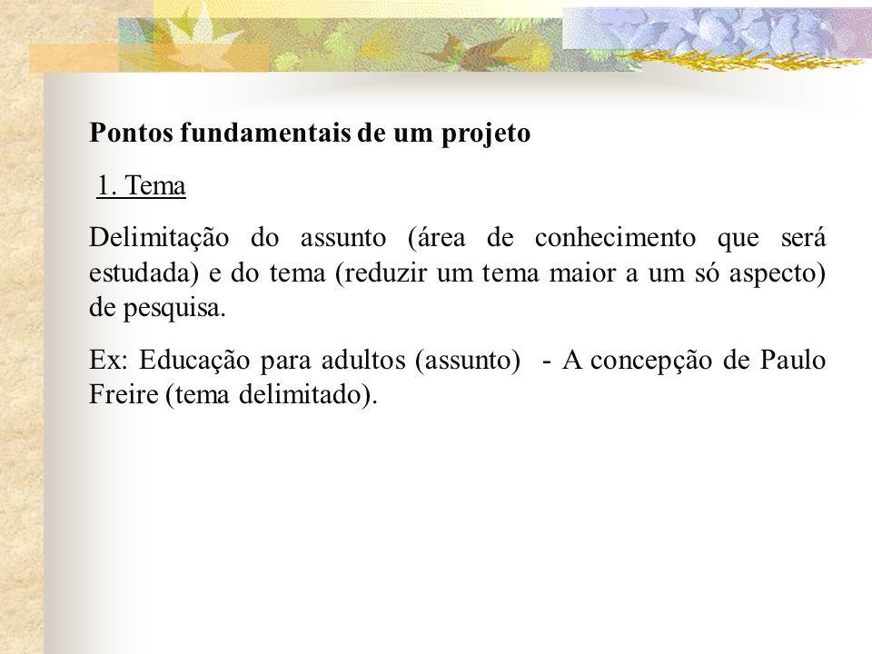 Pontos fundamentais de um projeto 1. Tema Delimitação do assunto (área de conhecimento que será estudada) e do tema (reduzir um tema maior a um só asp
