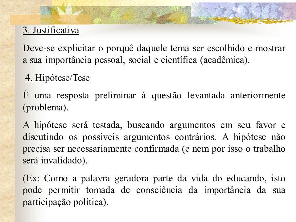 3. Justificativa Deve-se explicitar o porquê daquele tema ser escolhido e mostrar a sua importância pessoal, social e científica (acadêmica). 4. Hipót