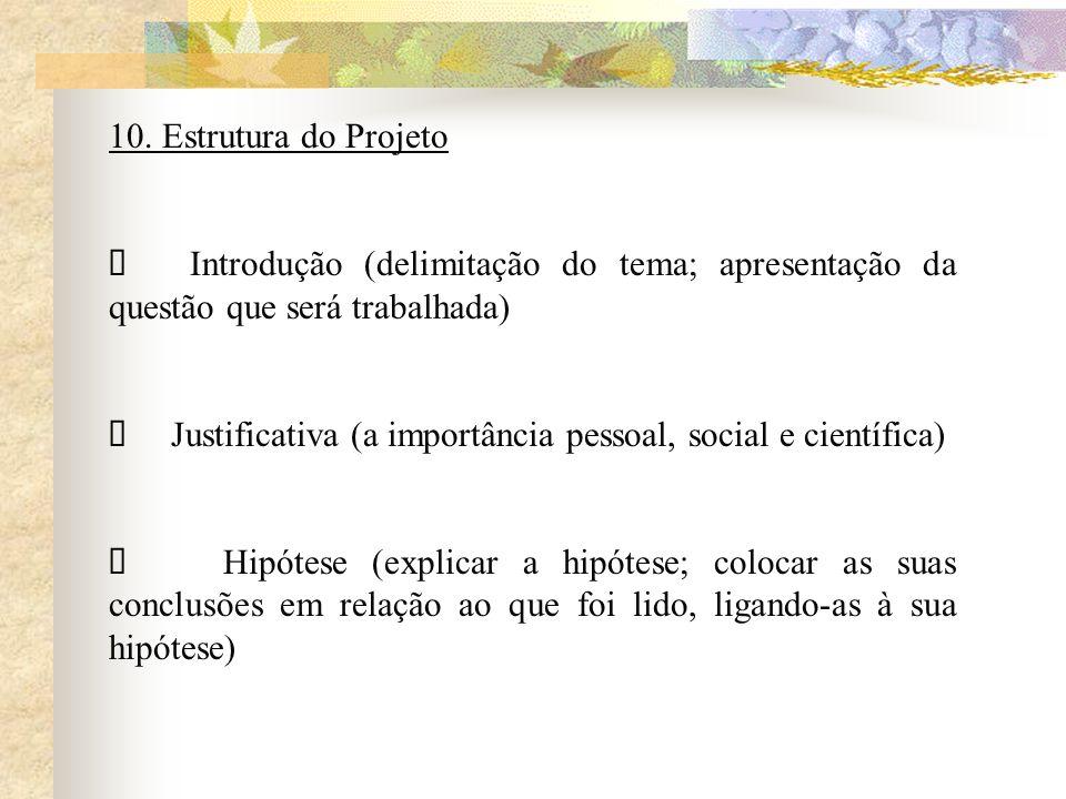 10. Estrutura do Projeto Introdução (delimitação do tema; apresentação da questão que será trabalhada) Justificativa (a importância pessoal, social e