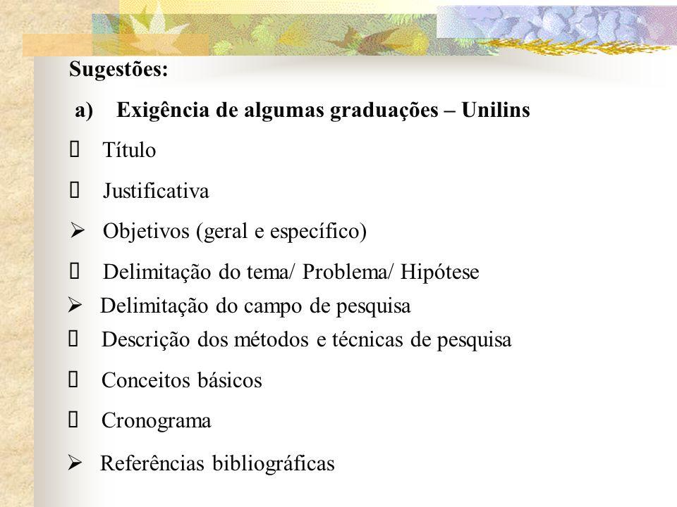 Sugestões: a) Exigência de algumas graduações – Unilins Título Justificativa Objetivos (geral e específico) Delimitação do tema/ Problema/ Hipótese De