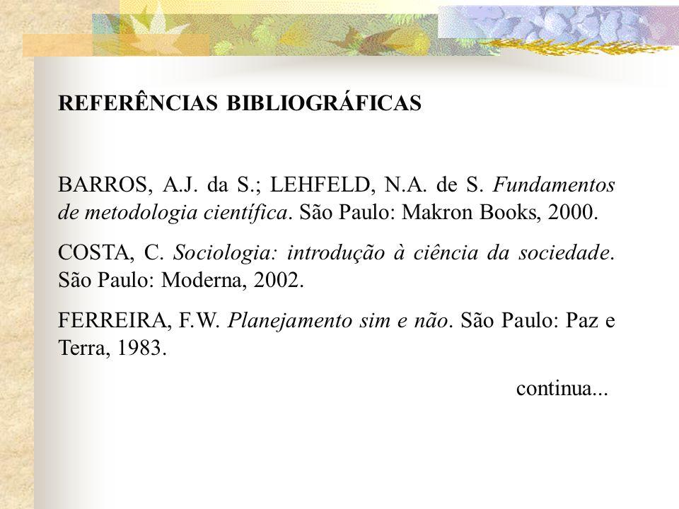 REFERÊNCIAS BIBLIOGRÁFICAS BARROS, A.J. da S.; LEHFELD, N.A. de S. Fundamentos de metodologia científica. São Paulo: Makron Books, 2000. COSTA, C. Soc