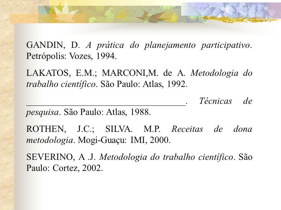 GANDIN, D. A prática do planejamento participativo. Petrópolis: Vozes, 1994. LAKATOS, E.M.; MARCONI,M. de A. Metodologia do trabalho científico. São P