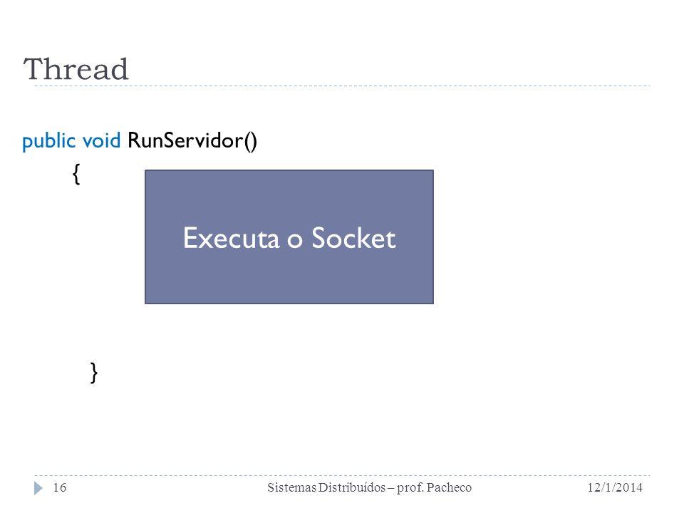 Thread public void RunServidor() { } 12/1/2014Sistemas Distribuídos – prof. Pacheco16 Executa o Socket