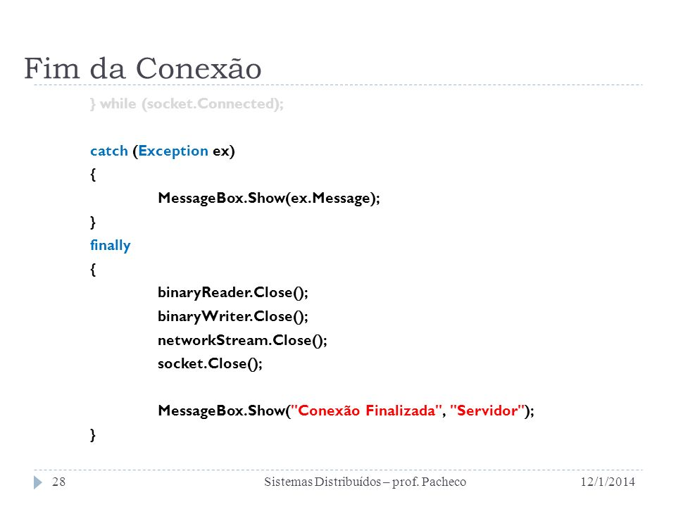 Fim da Conexão } while (socket.Connected); catch (Exception ex) { MessageBox.Show(ex.Message); } finally { binaryReader.Close(); binaryWriter.Close(); networkStream.Close(); socket.Close(); MessageBox.Show( Conexão Finalizada , Servidor ); } 12/1/2014Sistemas Distribuídos – prof.