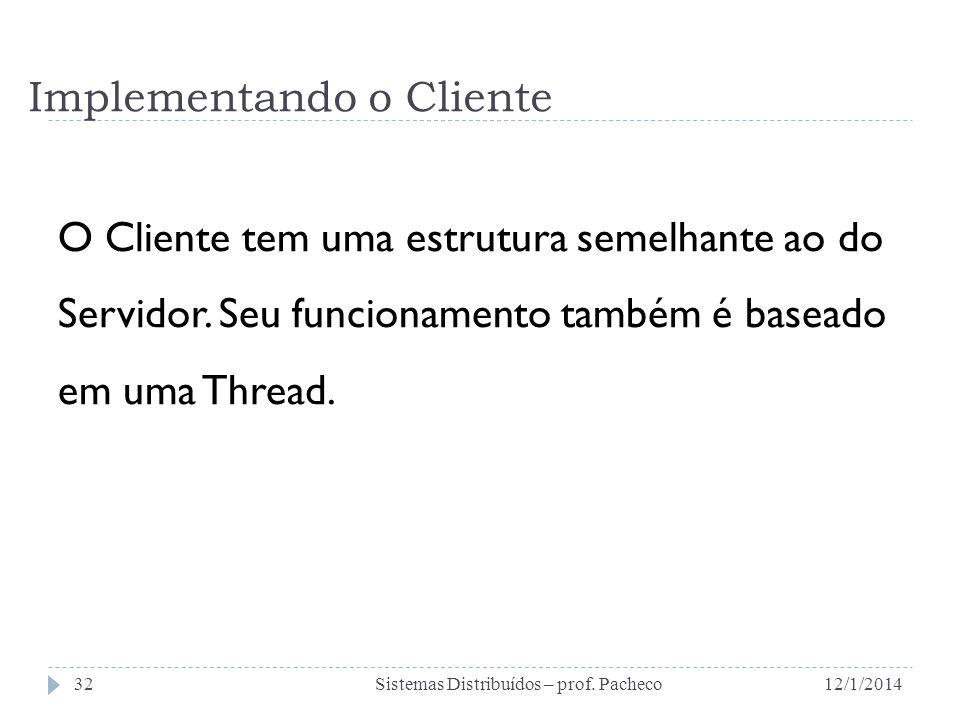 Implementando o Cliente O Cliente tem uma estrutura semelhante ao do Servidor. Seu funcionamento também é baseado em uma Thread. 12/1/2014Sistemas Dis