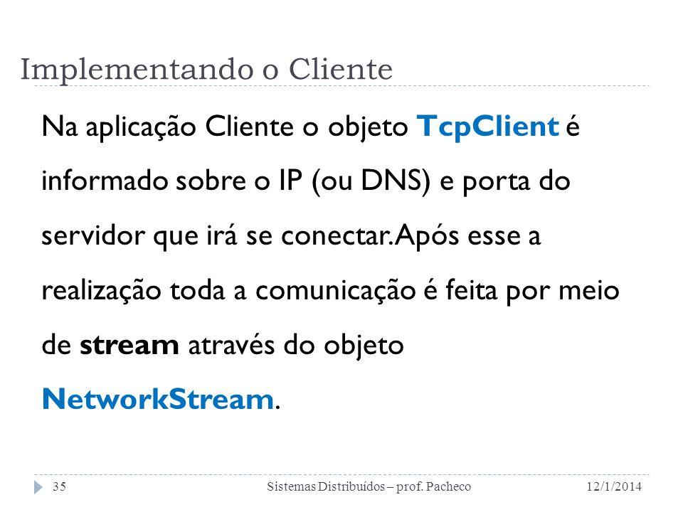 Implementando o Cliente Na aplicação Cliente o objeto TcpClient é informado sobre o IP (ou DNS) e porta do servidor que irá se conectar. Após esse a r