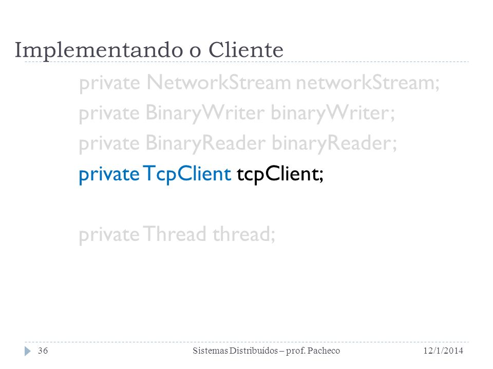 Implementando o Cliente private NetworkStream networkStream; private BinaryWriter binaryWriter; private BinaryReader binaryReader; private TcpClient tcpClient; private Thread thread; 12/1/2014Sistemas Distribuídos – prof.