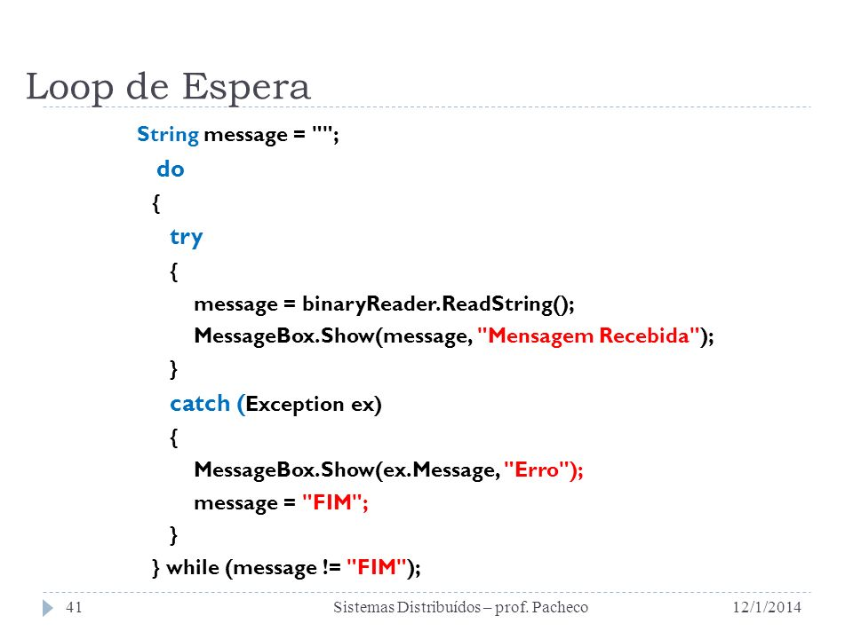Loop de Espera String message = ; do { try { message = binaryReader.ReadString(); MessageBox.Show(message, Mensagem Recebida ); } catch ( Exception ex) { MessageBox.Show(ex.Message, Erro ); message = FIM ; } } while (message != FIM ); 12/1/2014Sistemas Distribuídos – prof.
