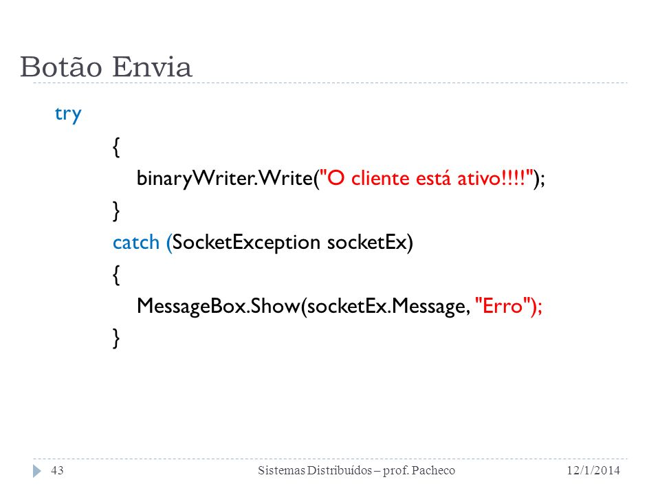 Botão Envia try { binaryWriter.Write( O cliente está ativo!!!! ); } catch (SocketException socketEx) { MessageBox.Show(socketEx.Message, Erro ); } 12/1/2014Sistemas Distribuídos – prof.