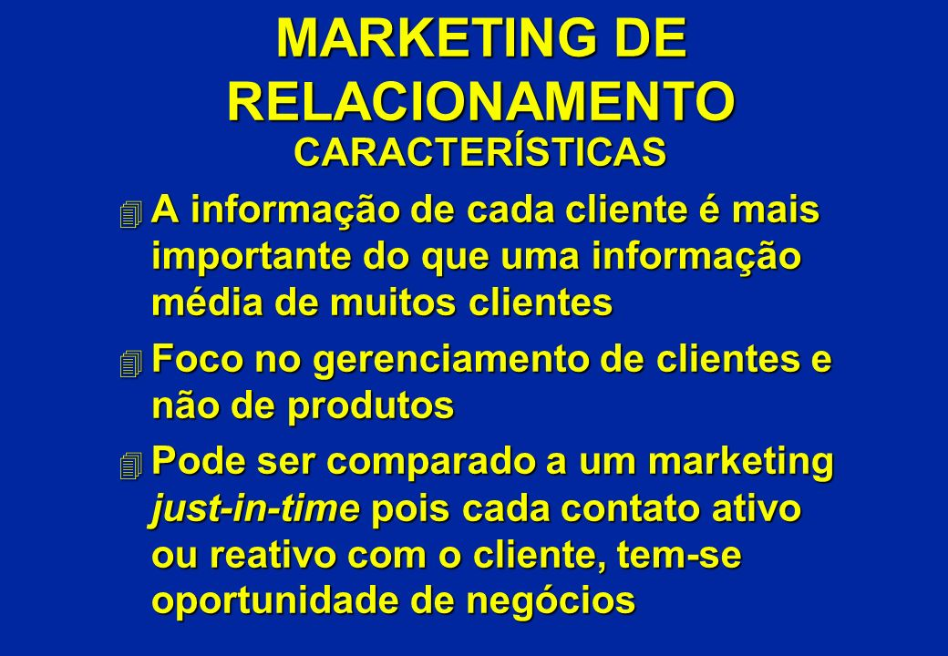 MARKETING DE RELACIONAMENTO CARACTERÍSTICAS 4 A informação de cada cliente é mais importante do que uma informação média de muitos clientes 4 Foco no