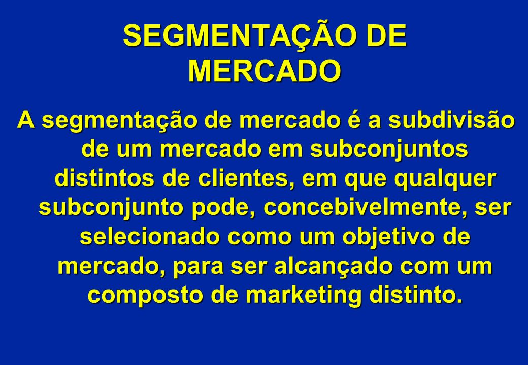 SEGMENTAÇÃO DE MERCADO A segmentação de mercado é a subdivisão de um mercado em subconjuntos distintos de clientes, em que qualquer subconjunto pode,