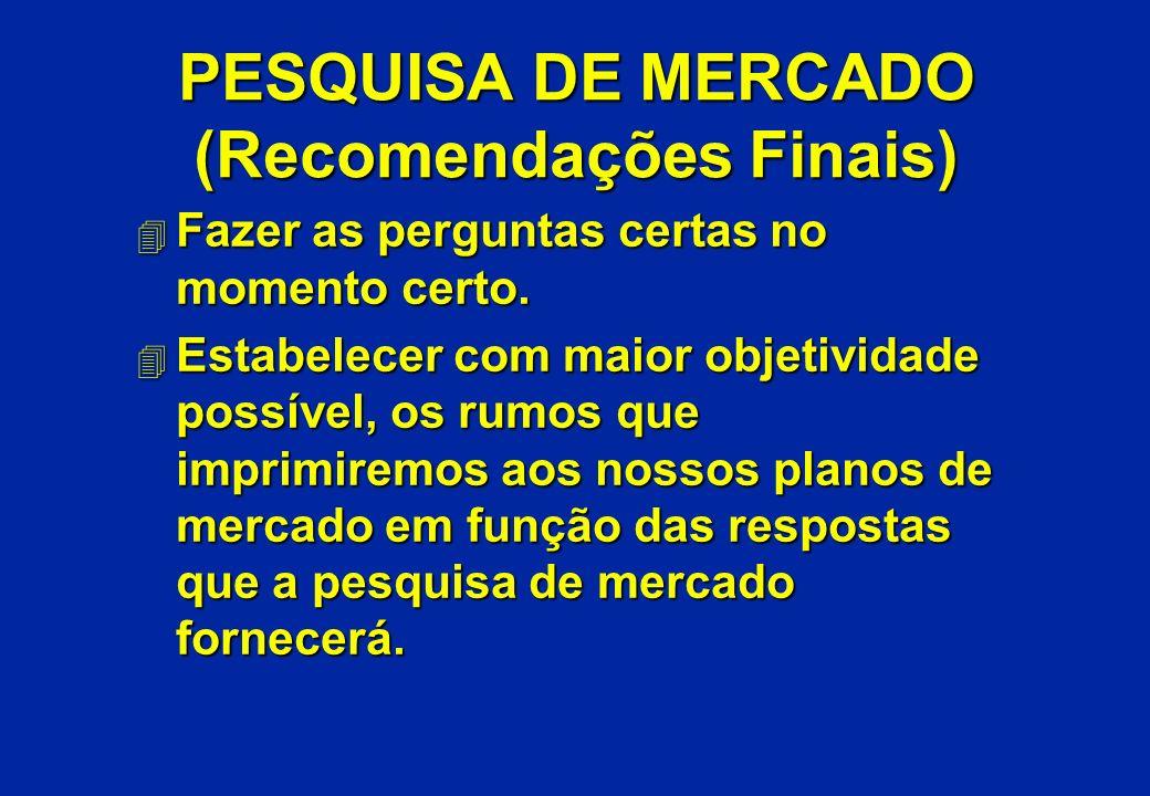 PESQUISA DE MERCADO (Recomendações Finais) 4 Fazer as perguntas certas no momento certo. 4 Estabelecer com maior objetividade possível, os rumos que i