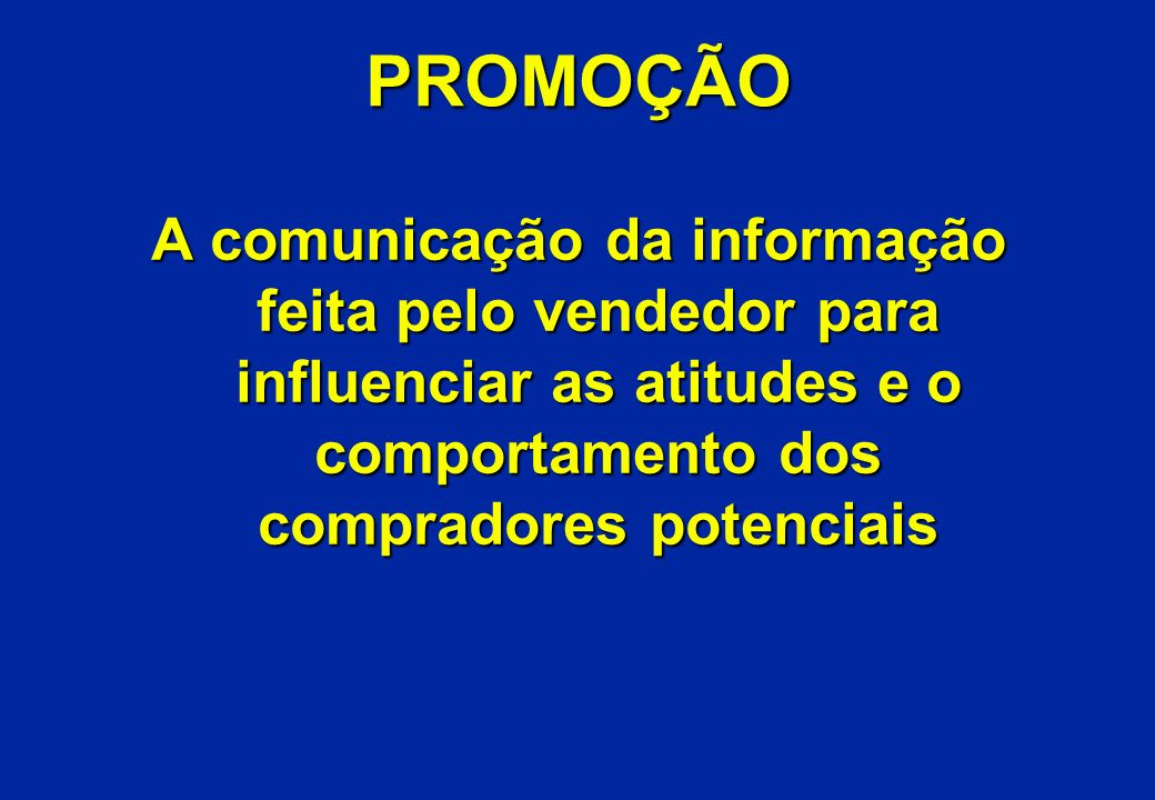 PROMOÇÃO A comunicação da informação feita pelo vendedor para influenciar as atitudes e o comportamento dos compradores potenciais