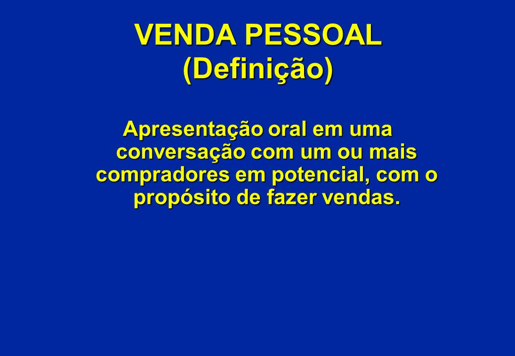 VENDA PESSOAL (Definição) Apresentação oral em uma conversação com um ou mais compradores em potencial, com o propósito de fazer vendas.