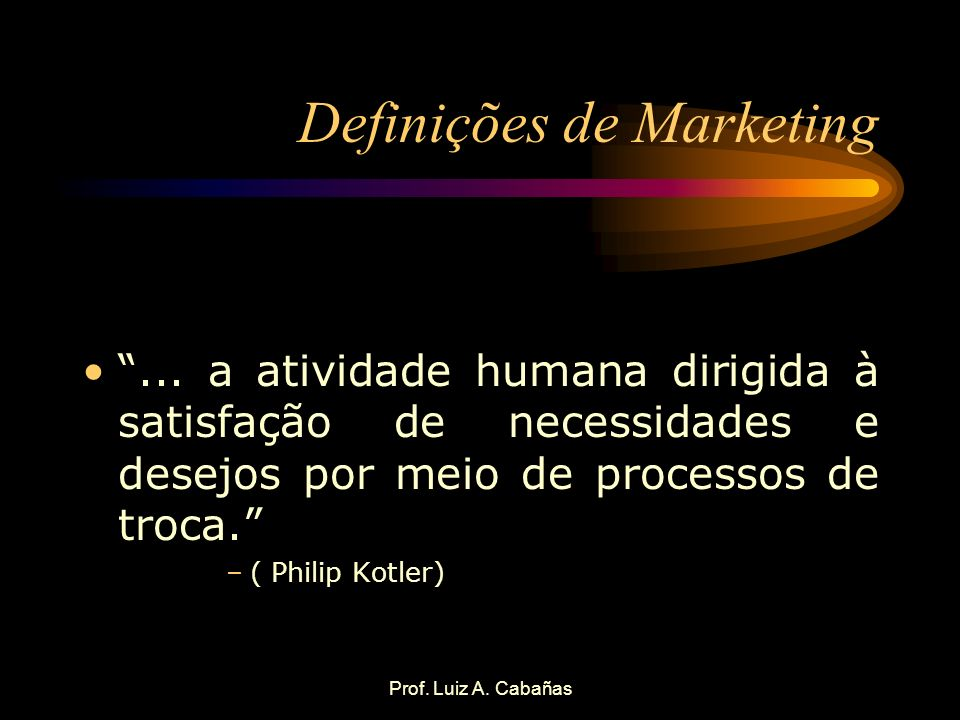 Prof. Luiz A. Cabañas Definições de Marketing... a atividade humana dirigida à satisfação de necessidades e desejos por meio de processos de troca. –(