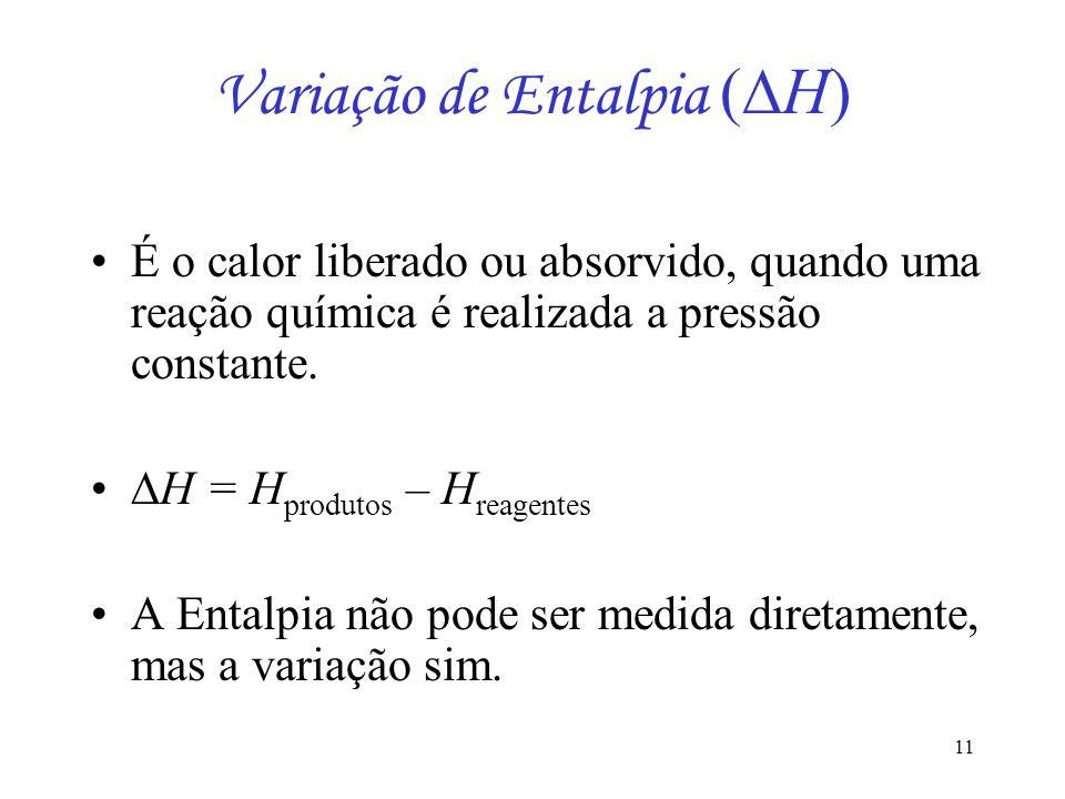 11 Variação de Entalpia ( H) É o calor liberado ou absorvido, quando uma reação química é realizada a pressão constante. H = H produtos – H reagentes
