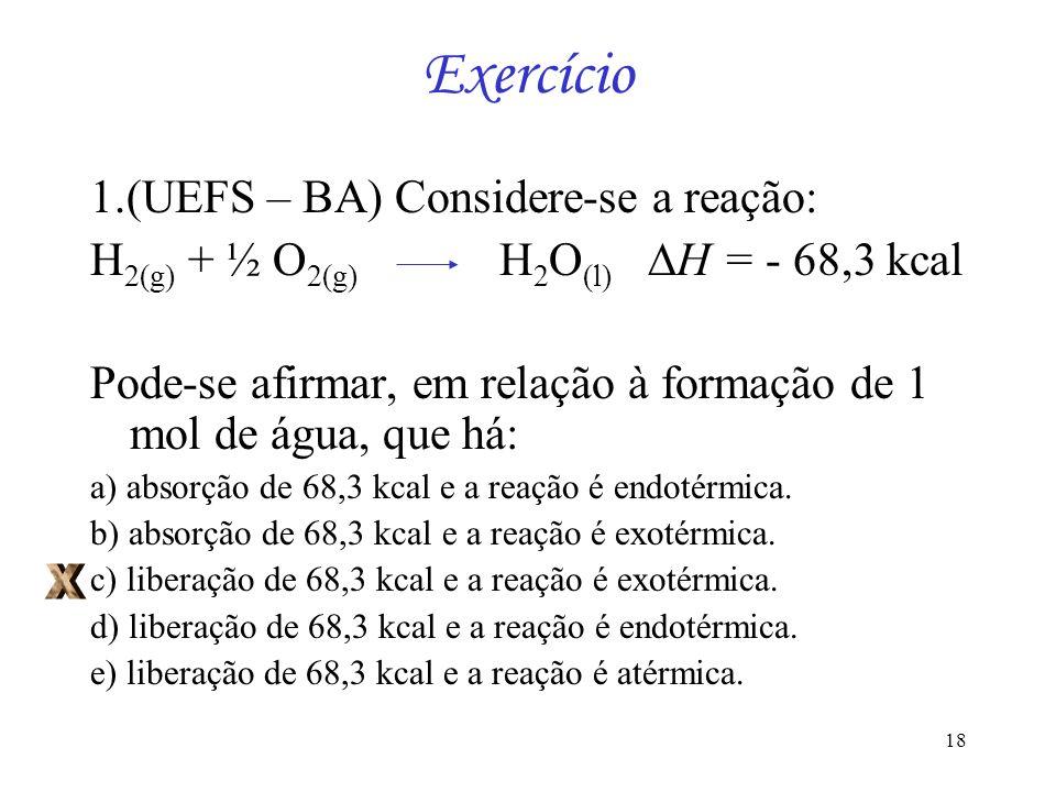 18 Exercício 1.(UEFS – BA) Considere-se a reação: H 2(g) + ½ O 2(g) H 2 O (l) H = - 68,3 kcal Pode-se afirmar, em relação à formação de 1 mol de água,