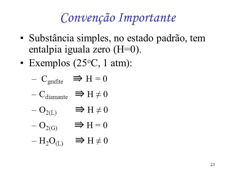 23 Convenção Importante Substância simples, no estado padrão, tem entalpia iguala zero (H=0). Exemplos (25 o C, 1 atm): – C grafite H = 0 –C diamante