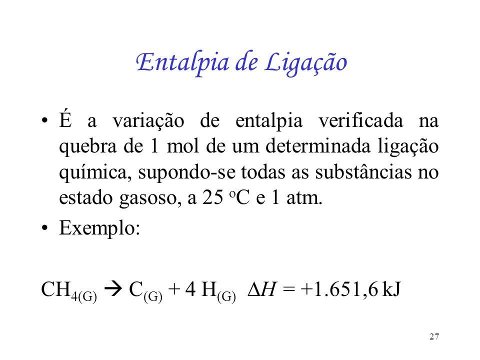 27 Entalpia de Ligação É a variação de entalpia verificada na quebra de 1 mol de um determinada ligação química, supondo-se todas as substâncias no es