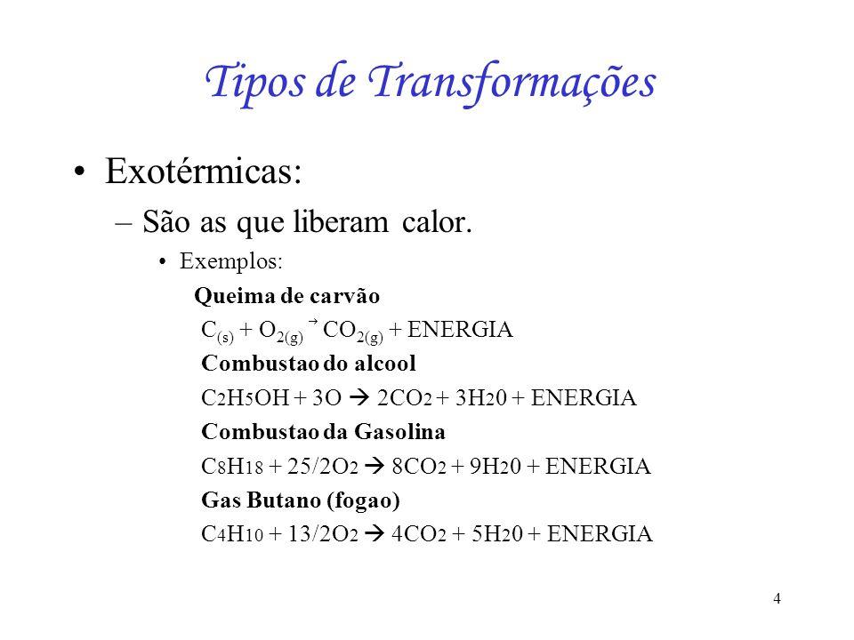 4 Tipos de Transformações Exotérmicas: –São as que liberam calor. Exemplos: Queima de carvão C (s) + O 2(g) CO 2(g) + ENERGIA Combustao do alcool C 2