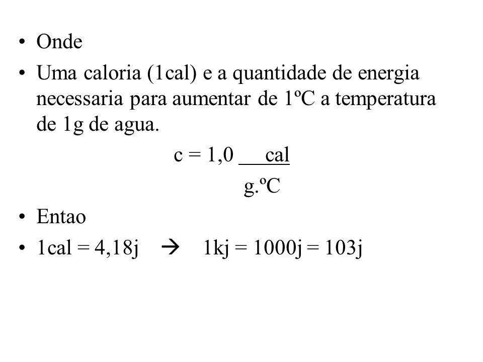 Onde Uma caloria (1cal) e a quantidade de energia necessaria para aumentar de 1ºC a temperatura de 1g de agua. c = 1,0 cal g.ºC Entao 1cal = 4,18j 1kj