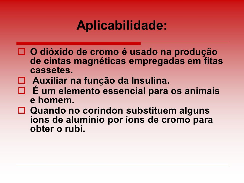 Aplicabilidade: O dióxido de cromo é usado na produção de cintas magnéticas empregadas em fitas cassetes. Auxiliar na função da Insulina. É um element