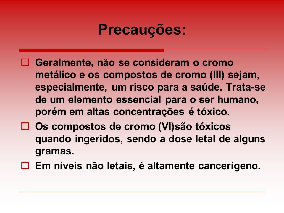 Precauções: Geralmente, não se consideram o cromo metálico e os compostos de cromo (III) sejam, especialmente, um risco para a saúde. Trata-se de um e