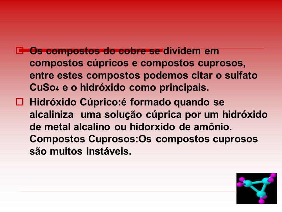 Os compostos do cobre se dividem em compostos cúpricos e compostos cuprosos, entre estes compostos podemos citar o sulfato CuSo 4 e o hidróxido como p